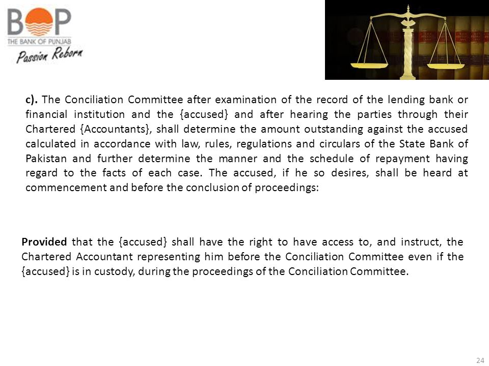 c). The Conciliation Committee after examination of the record of the lending bank or financial institution and the {accused} and after hearing the parties through their Chartered {Accountants}, shall determine the amount outstanding against the accused calculated in accordance with law, rules, regulations and circulars of the State Bank of Pakistan and further determine the manner and the schedule of repayment having regard to the facts of each case. The accused, if he so desires, shall be heard at commencement and before the conclusion of proceedings: