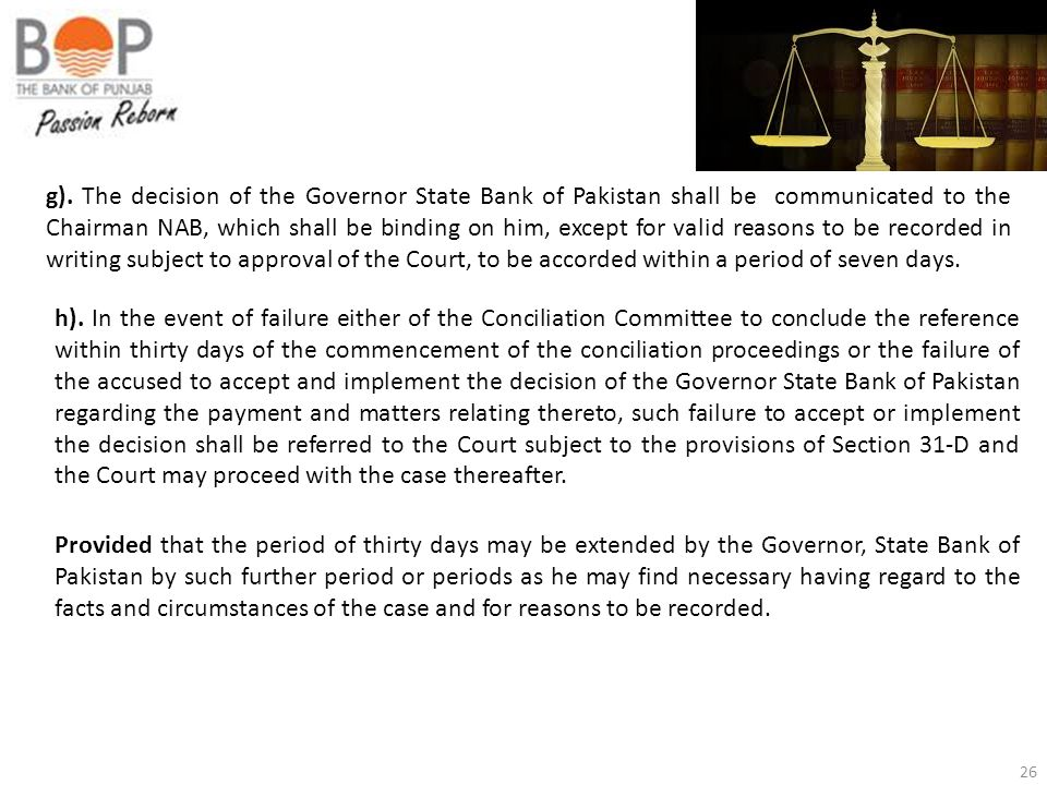 g). The decision of the Governor State Bank of Pakistan shall be communicated to the Chairman NAB, which shall be binding on him, except for valid reasons to be recorded in writing subject to approval of the Court, to be accorded within a period of seven days.