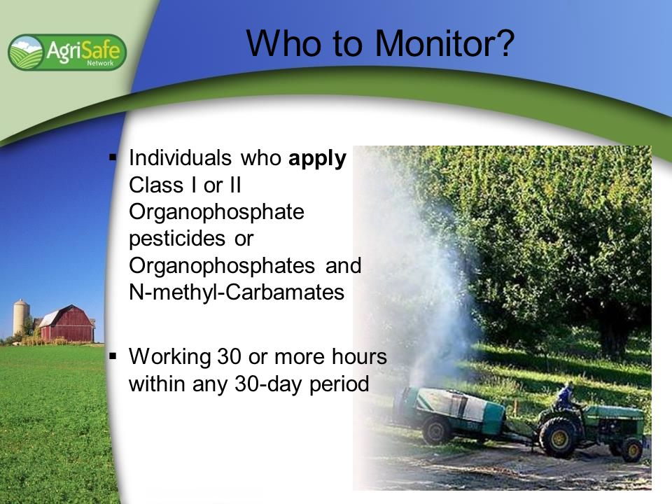 Who to Monitor Individuals who apply Class I or II Organophosphate pesticides or Organophosphates and N-methyl-Carbamates.
