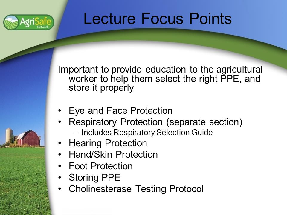 Lecture Focus Points Important to provide education to the agricultural worker to help them select the right PPE, and store it properly.