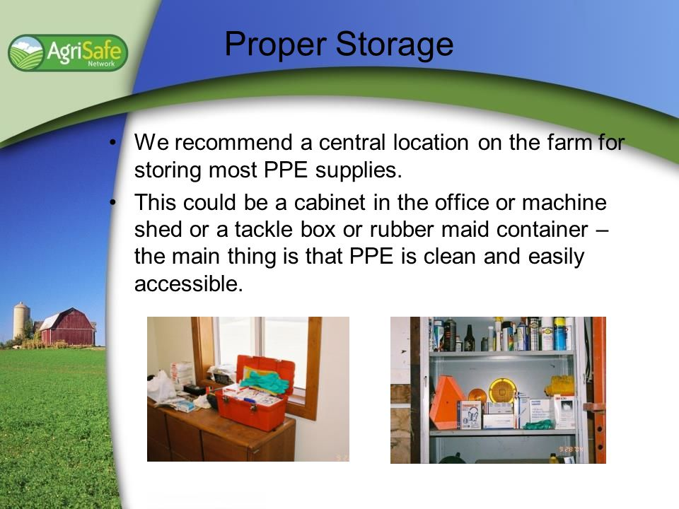 Proper Storage We recommend a central location on the farm for storing most PPE supplies.