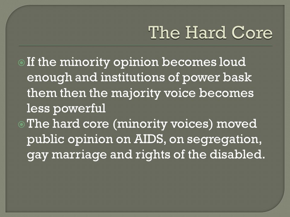 The Hard Core If the minority opinion becomes loud enough and institutions of power bask them then the majority voice becomes less powerful.
