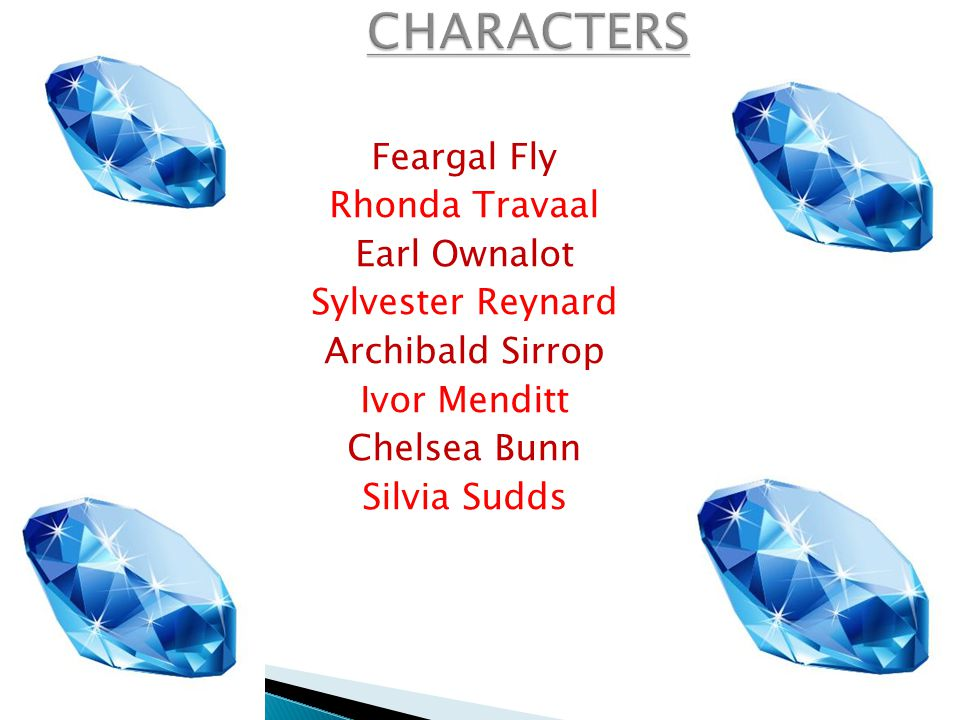 CHARACTERS Feargal Fly Rhonda Travaal Earl Ownalot Sylvester Reynard Archibald Sirrop Ivor Menditt Chelsea Bunn Silvia Sudds
