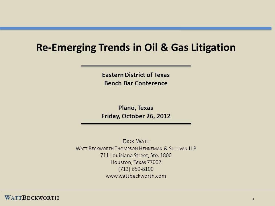 Re-Emerging Trends in Oil & Gas Litigation Eastern District of Texas Bench Bar Conference Plano, Texas Friday, October 26, 2012 Dick Watt Watt Beckworth Thompson Henneman & Sullivan LLP 711 Louisiana Street, Ste.