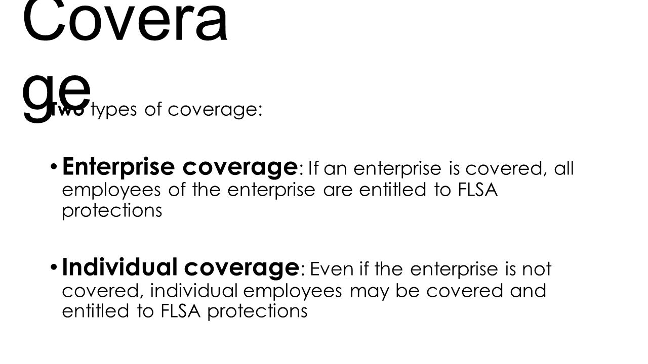 Coverage Two types of coverage: Enterprise coverage: If an enterprise is covered, all employees of the enterprise are entitled to FLSA protections.