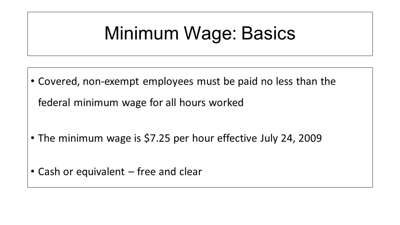 Minimum Wage: Basics Covered, non-exempt employees must be paid no less than the federal minimum wage for all hours worked.