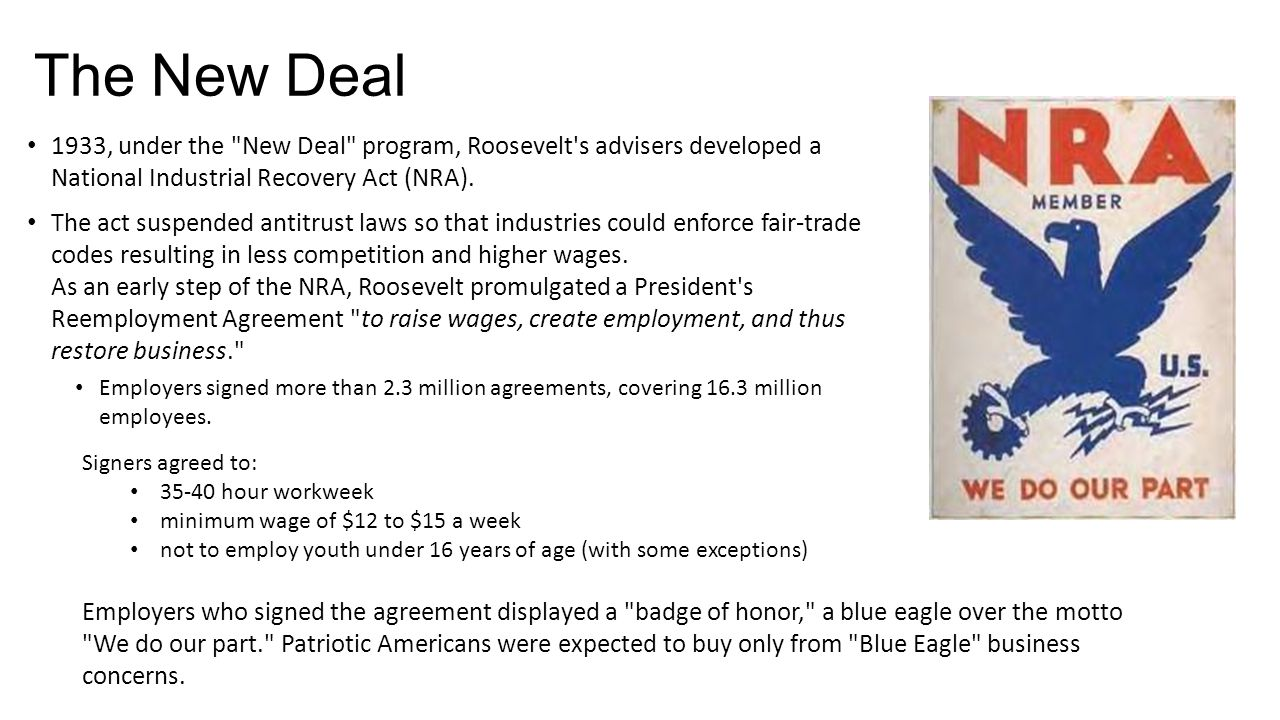 The New Deal 1933, under the New Deal program, Roosevelt s advisers developed a National Industrial Recovery Act (NRA).