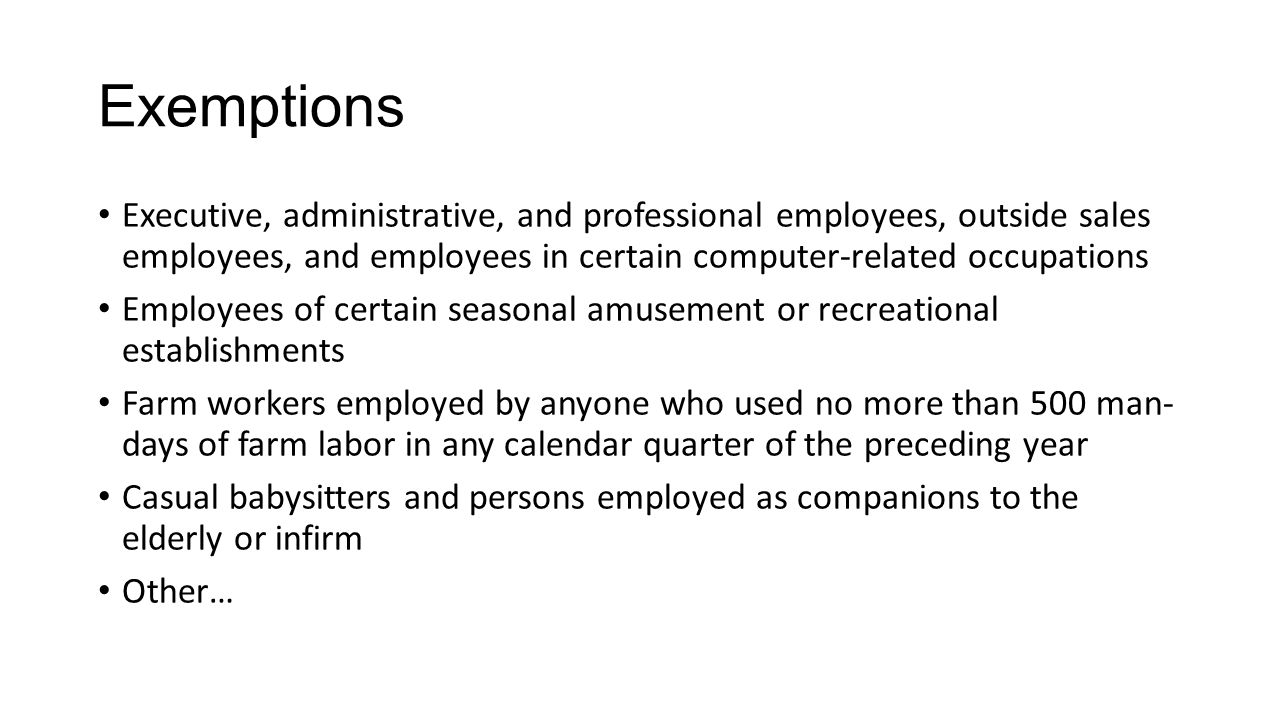 Exemptions Executive, administrative, and professional employees, outside sales employees, and employees in certain computer-related occupations.