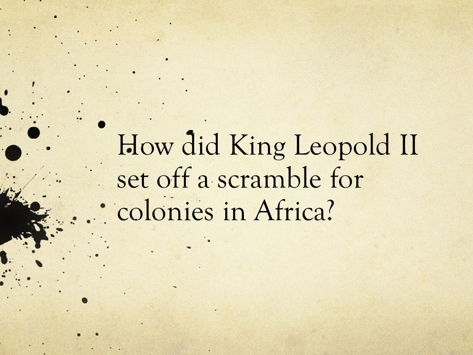 How did King Leopold II set off a scramble for colonies in Africa
