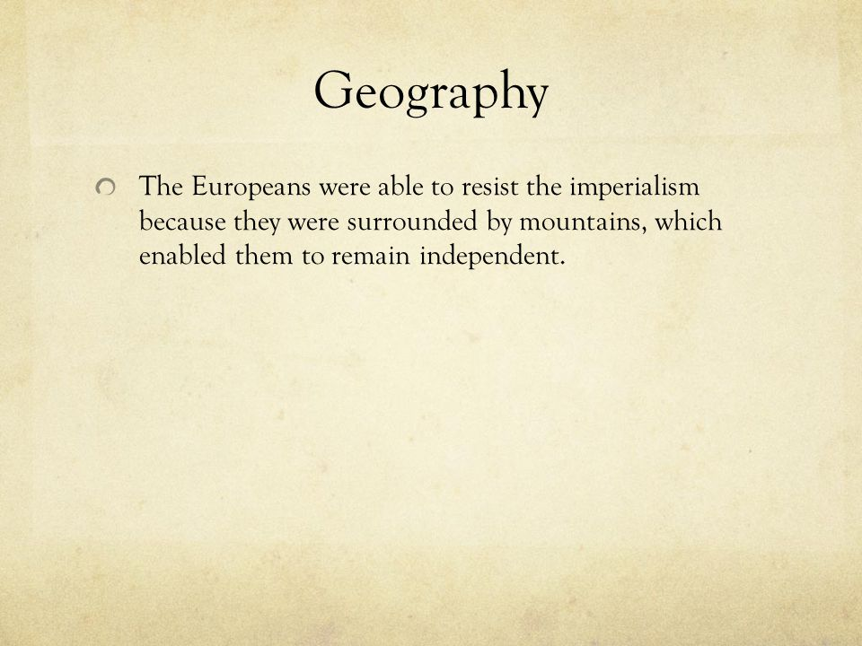 Geography The Europeans were able to resist the imperialism because they were surrounded by mountains, which enabled them to remain independent.
