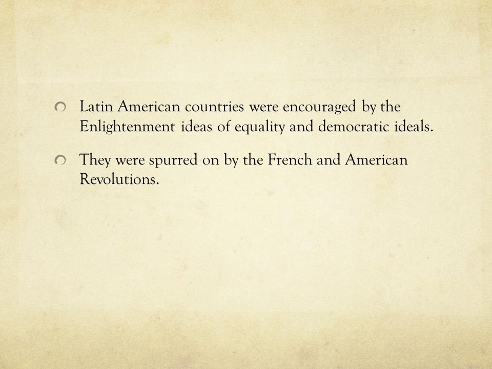 Latin American countries were encouraged by the Enlightenment ideas of equality and democratic ideals.