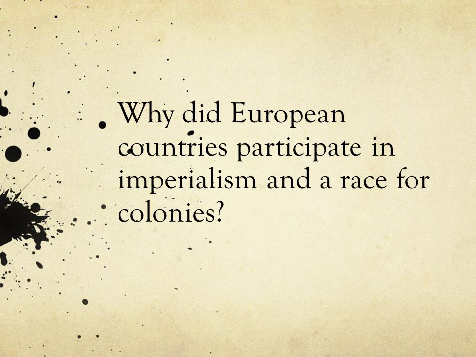 Why did European countries participate in imperialism and a race for colonies