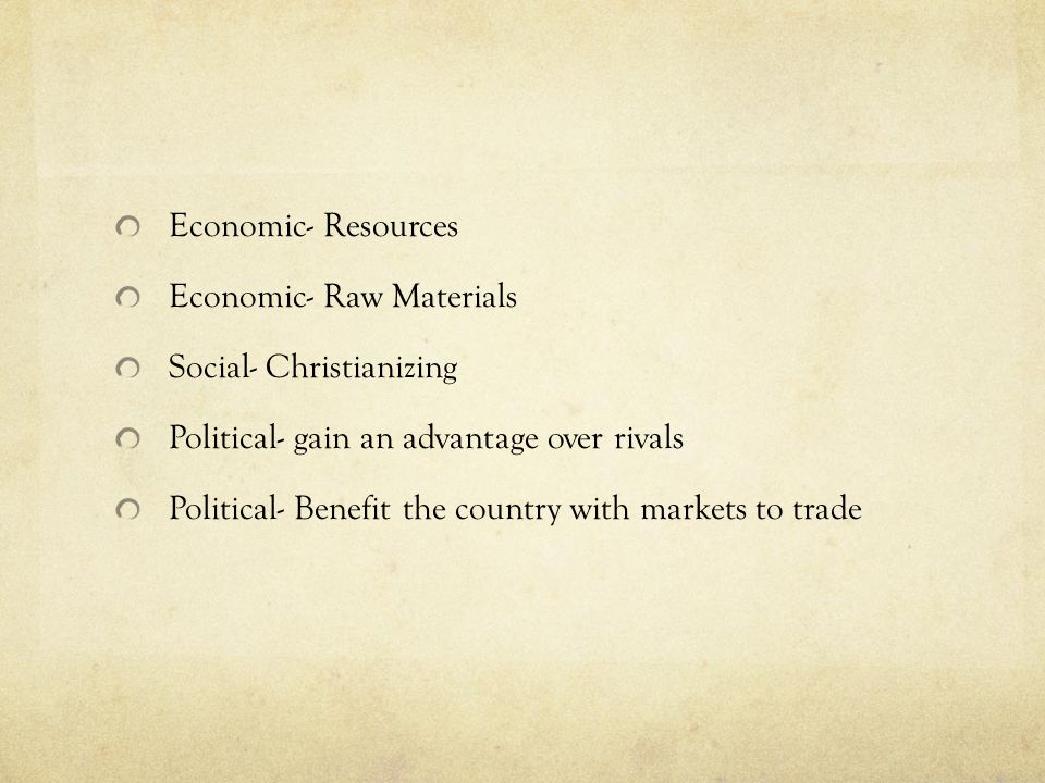 Economic- Resources Economic- Raw Materials. Social- Christianizing. Political- gain an advantage over rivals.
