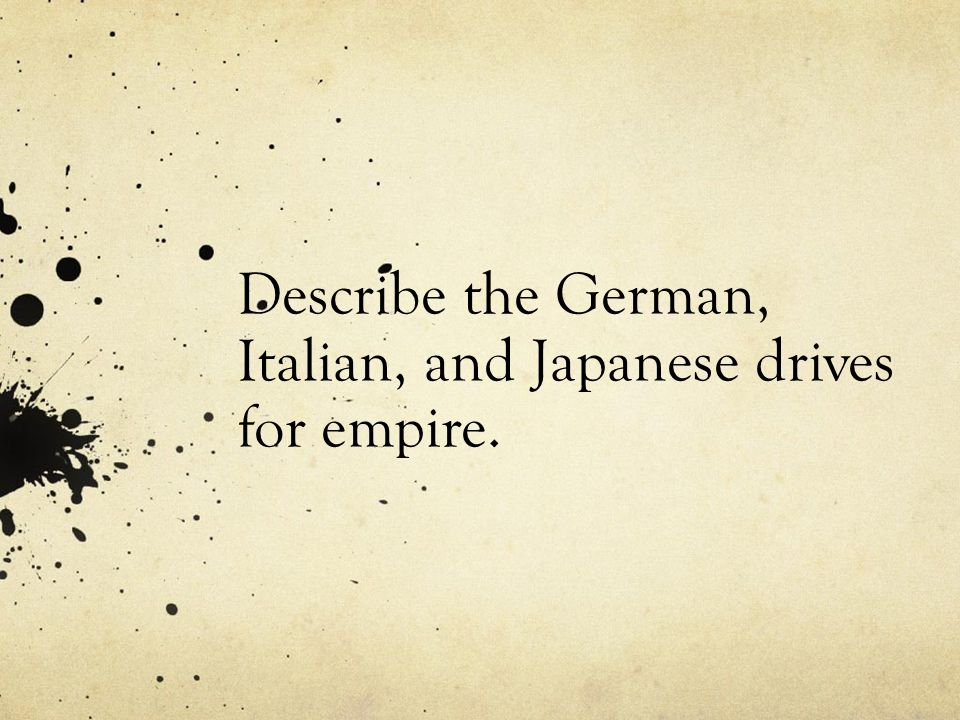 Describe the German, Italian, and Japanese drives for empire.