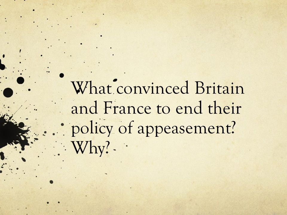 What convinced Britain and France to end their policy of appeasement