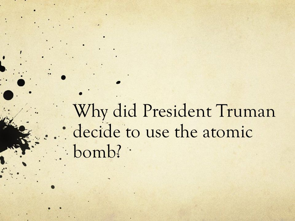 Why did President Truman decide to use the atomic bomb