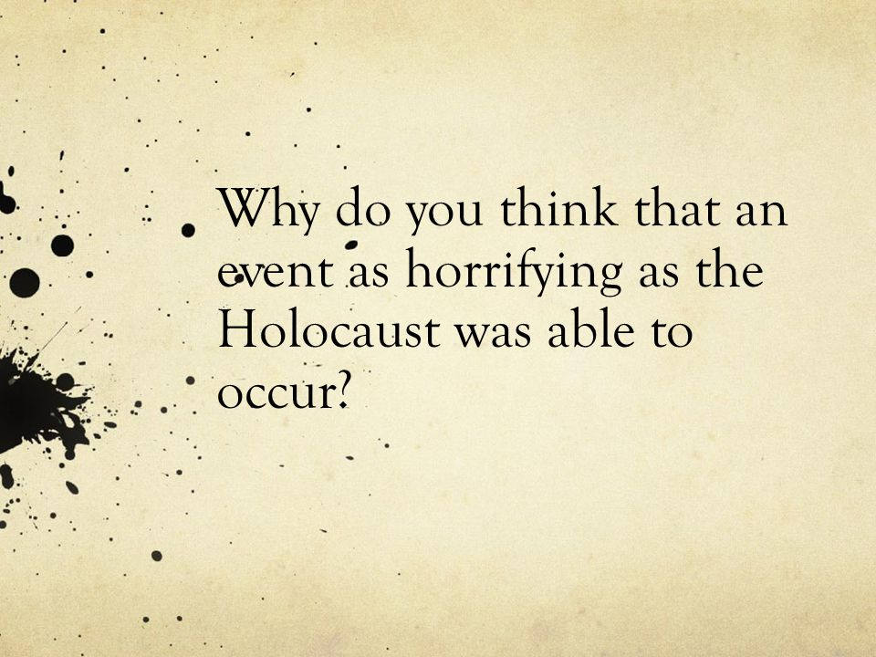 Why do you think that an event as horrifying as the Holocaust was able to occur