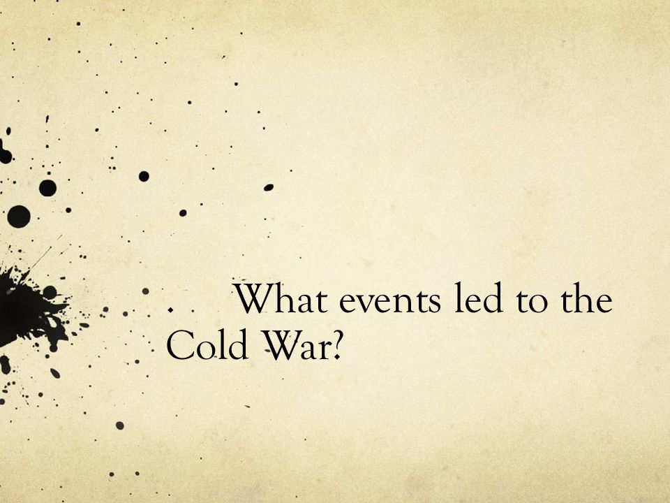 . What events led to the Cold War