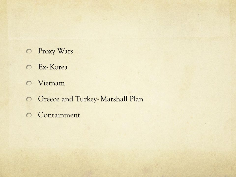 Proxy Wars Ex- Korea Vietnam Greece and Turkey- Marshall Plan Containment