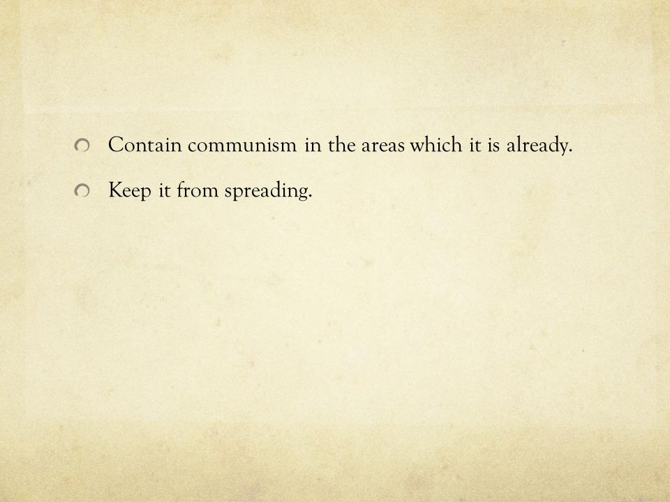 Contain communism in the areas which it is already.