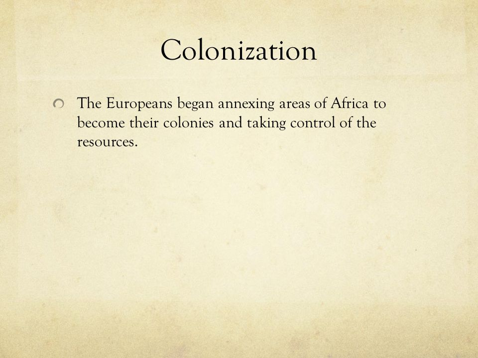 Colonization The Europeans began annexing areas of Africa to become their colonies and taking control of the resources.