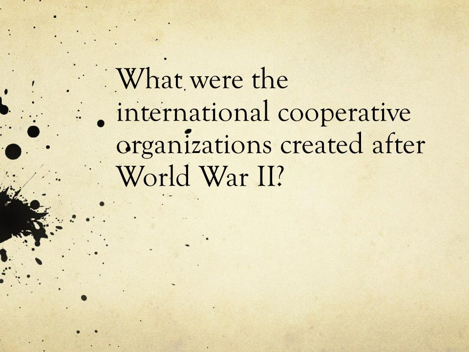 What were the international cooperative organizations created after World War II