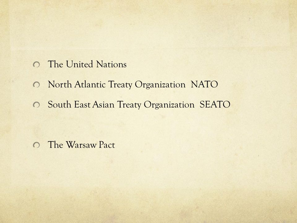The United Nations North Atlantic Treaty Organization NATO. South East Asian Treaty Organization SEATO.