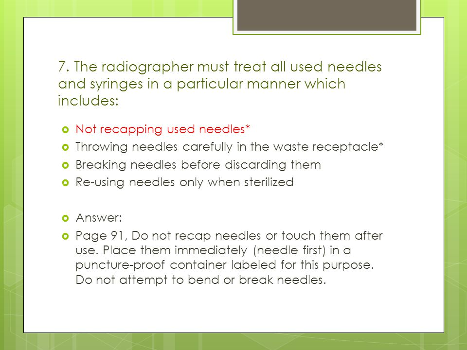 7. The radiographer must treat all used needles and syringes in a particular manner which includes:
