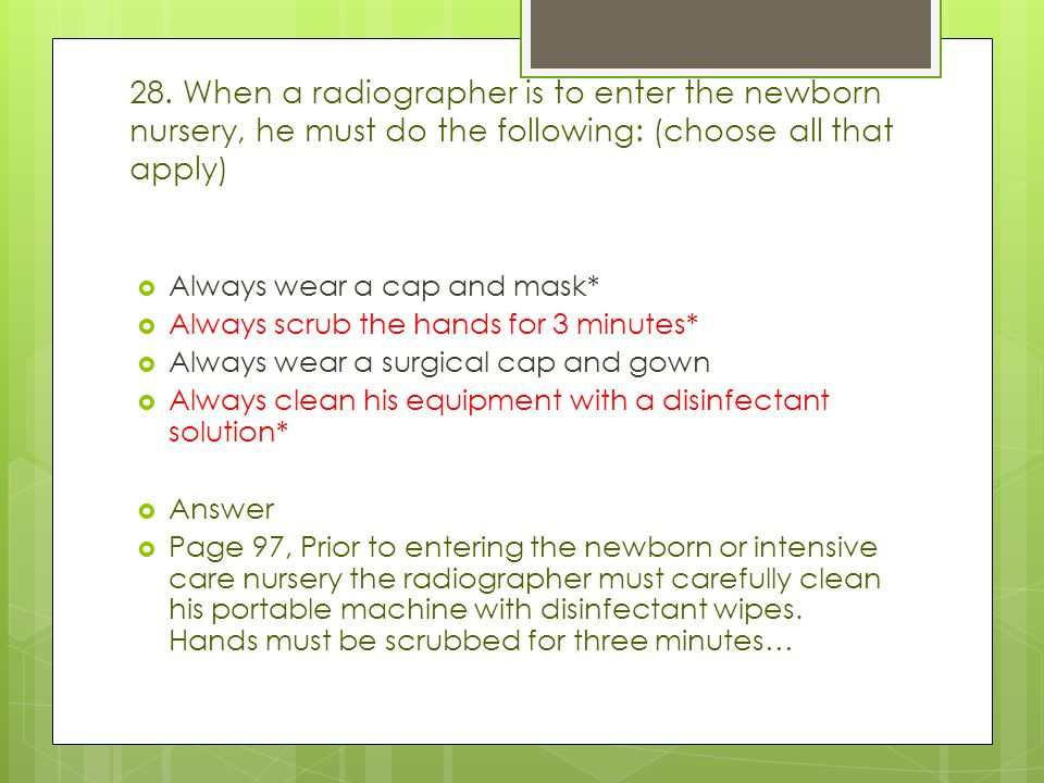 28. When a radiographer is to enter the newborn nursery, he must do the following: (choose all that apply)