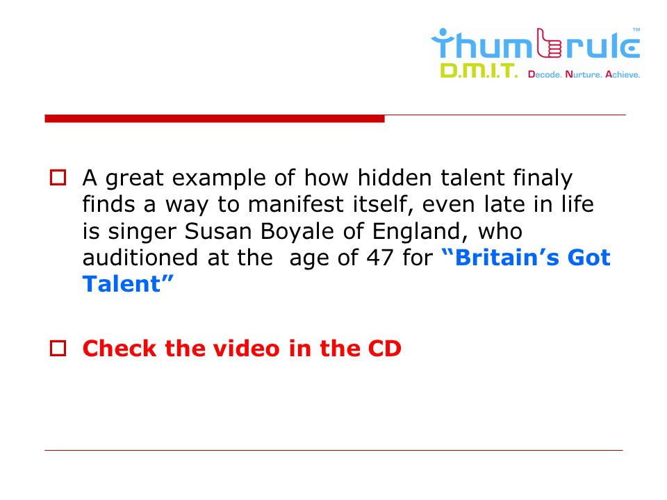 A great example of how hidden talent finaly finds a way to manifest itself, even late in life is singer Susan Boyale of England, who auditioned at the age of 47 for Britain's Got Talent
