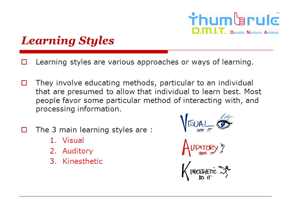 Learning Styles Learning styles are various approaches or ways of learning.