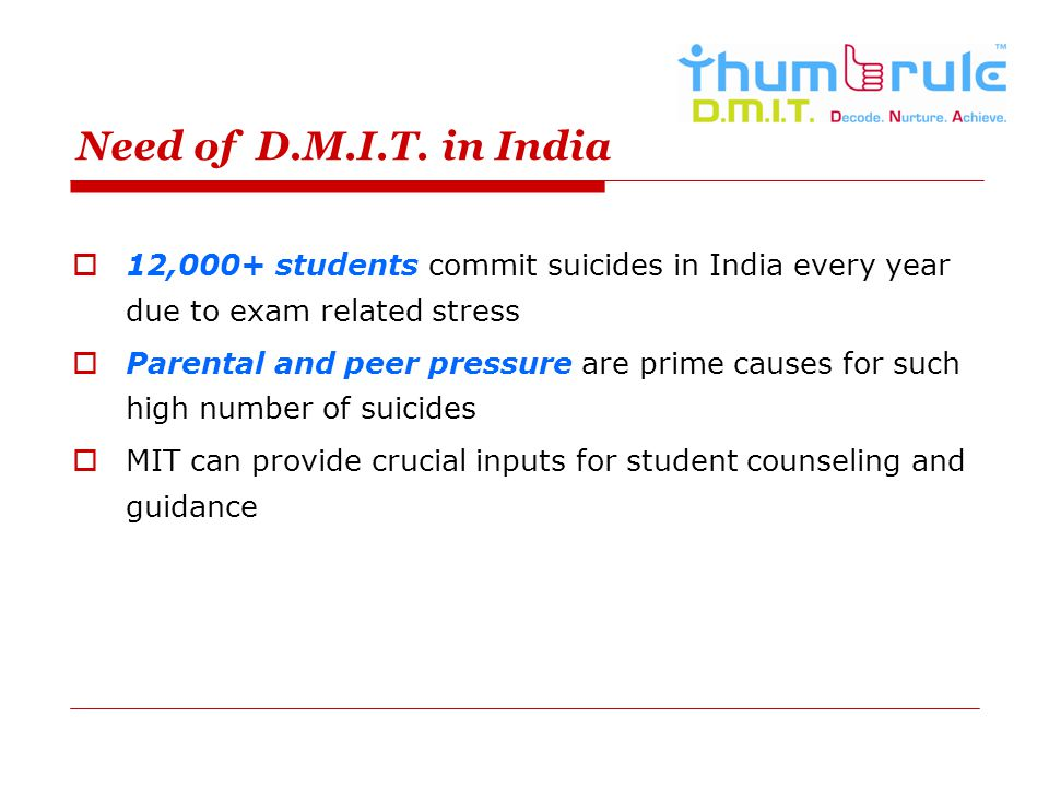 Need of D.M.I.T. in India 12,000+ students commit suicides in India every year due to exam related stress.