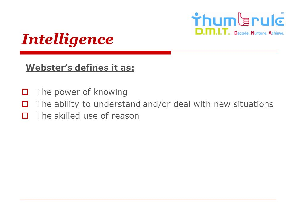 Intelligence Webster's defines it as: The power of knowing