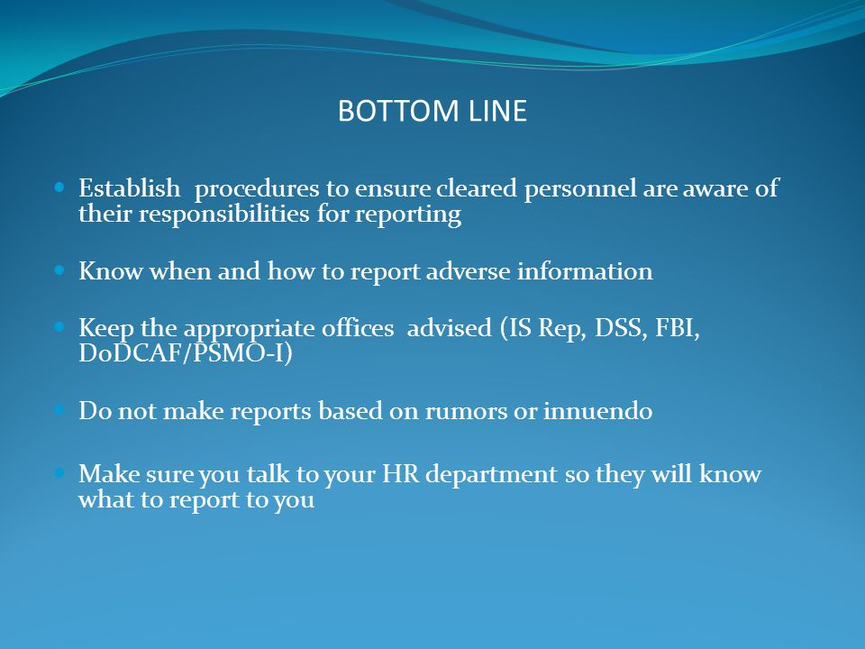 BOTTOM LINE Establish procedures to ensure cleared personnel are aware of their responsibilities for reporting.