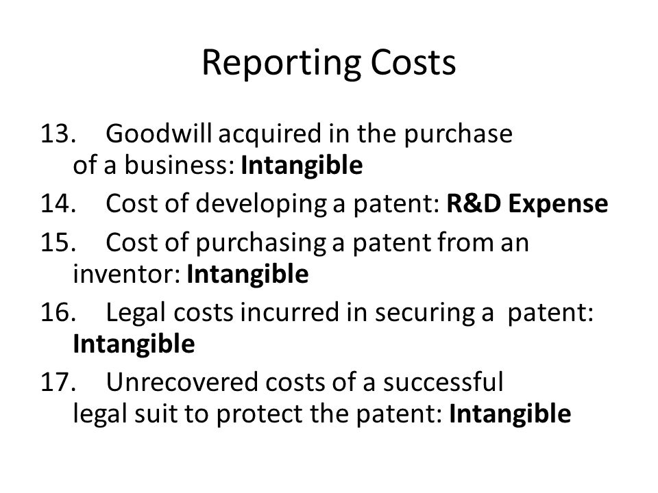 Reporting Costs 13. Goodwill acquired in the purchase of a business: Intangible. 14. Cost of developing a patent: R&D Expense.