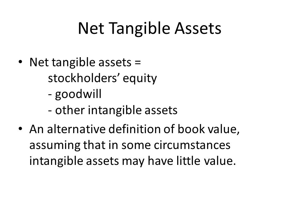 Net Tangible Assets Net tangible assets = stockholders' equity - goodwill - other intangible assets.
