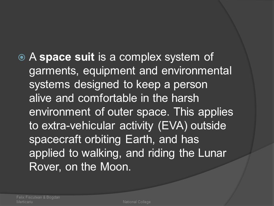 A space suit is a complex system of garments, equipment and environmental systems designed to keep a person alive and comfortable in the harsh environment of outer space. This applies to extra-vehicular activity (EVA) outside spacecraft orbiting Earth, and has applied to walking, and riding the Lunar Rover, on the Moon.