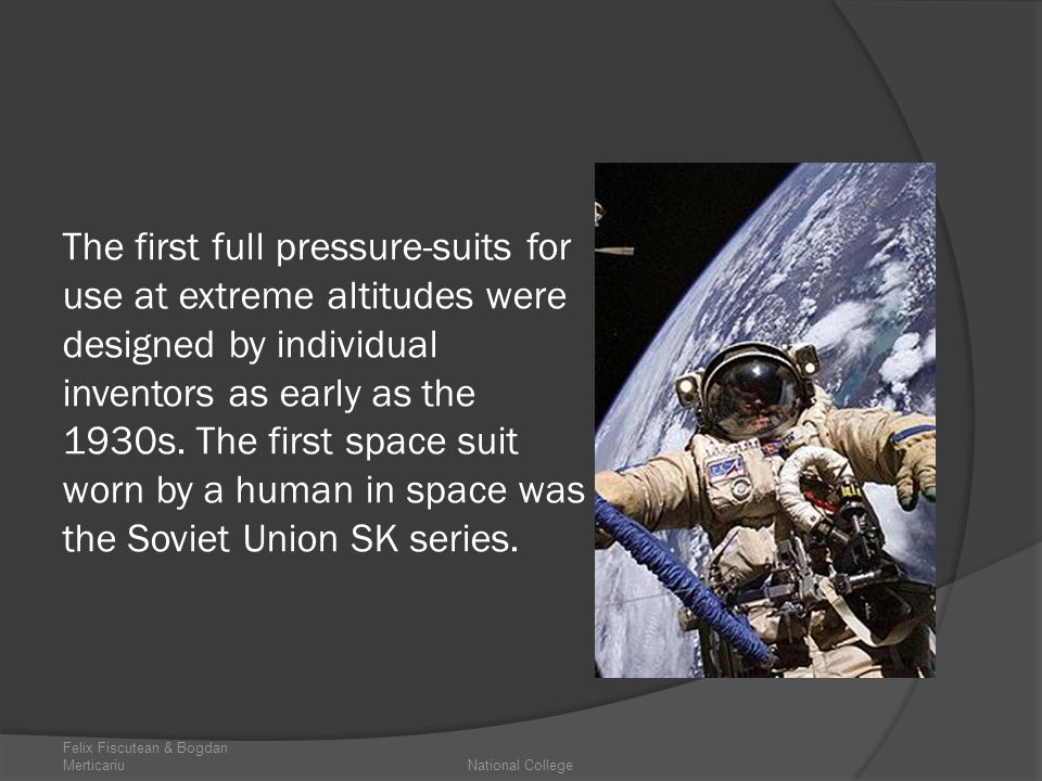 The first full pressure-suits for use at extreme altitudes were designed by individual inventors as early as the 1930s. The first space suit worn by a human in space was the Soviet Union SK series.