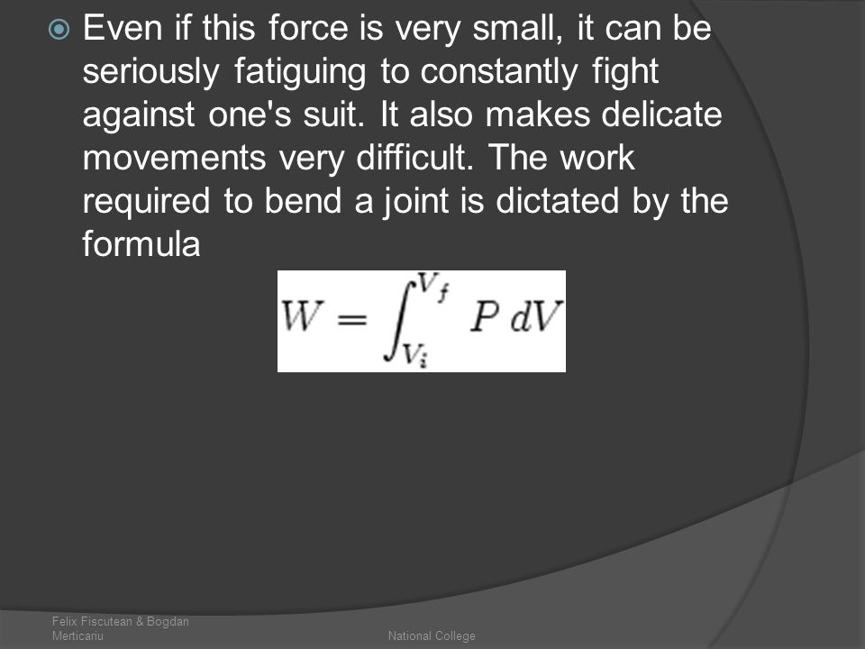 Even if this force is very small, it can be seriously fatiguing to constantly fight against one s suit. It also makes delicate movements very difficult. The work required to bend a joint is dictated by the formula