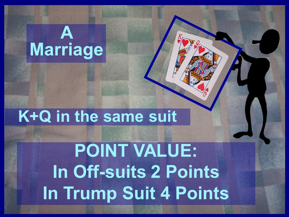 A Marriage POINT VALUE: In Off-suits 2 Points In Trump Suit 4 Points