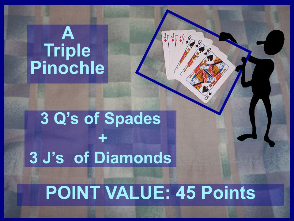 A Triple Pinochle POINT VALUE: 45 Points