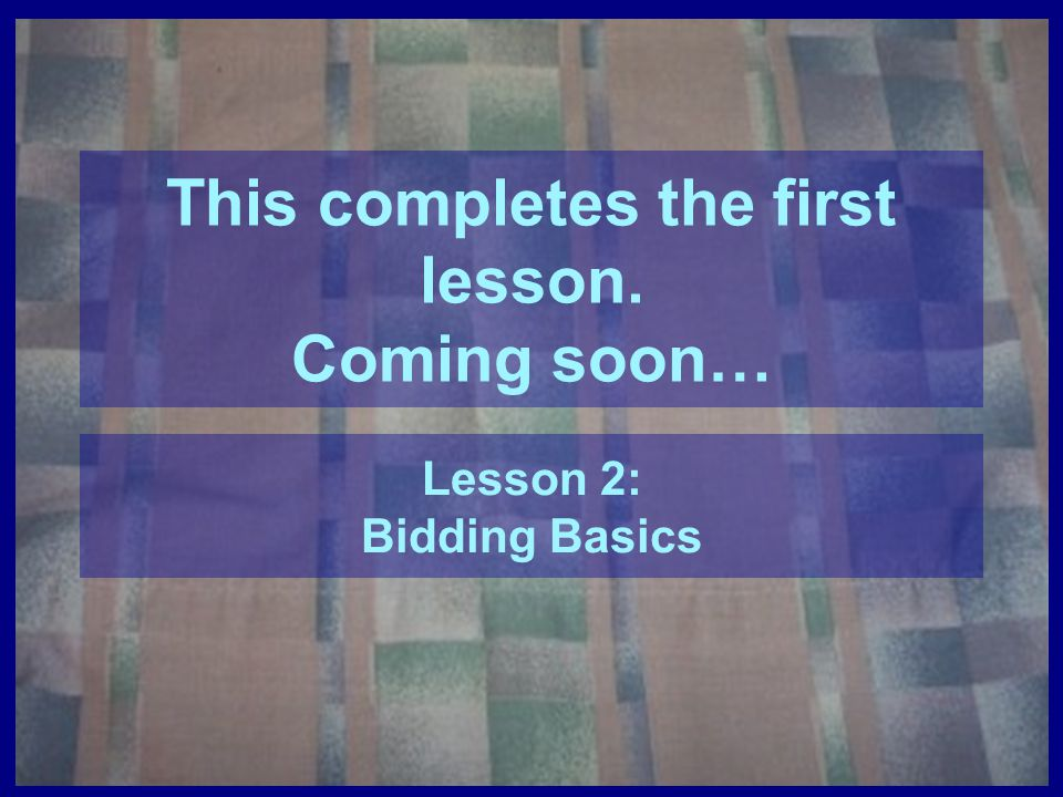 This completes the first lesson. Coming soon… Lesson 2: Bidding Basics