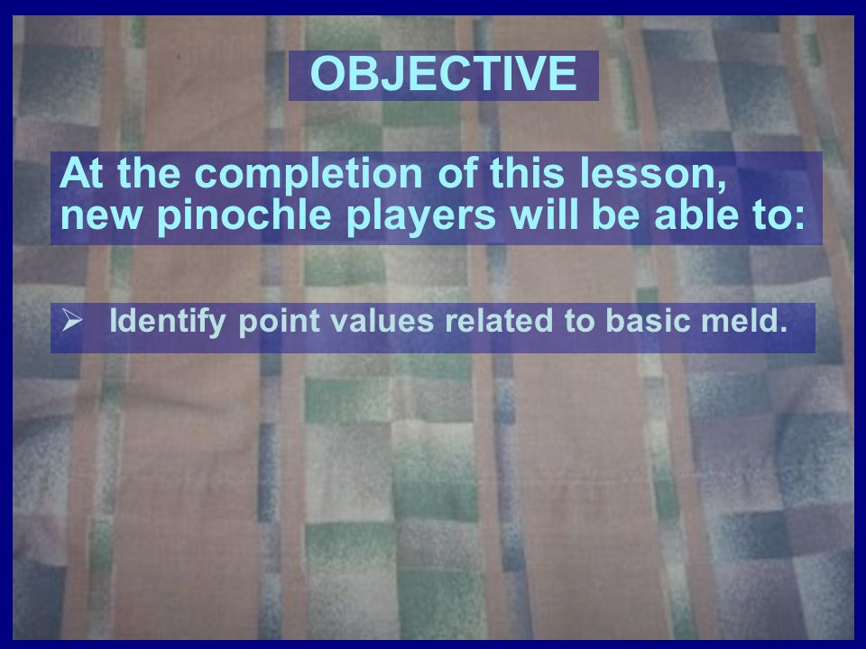 OBJECTIVE At the completion of this lesson, new pinochle players will be able to: Identify point values related to basic meld.