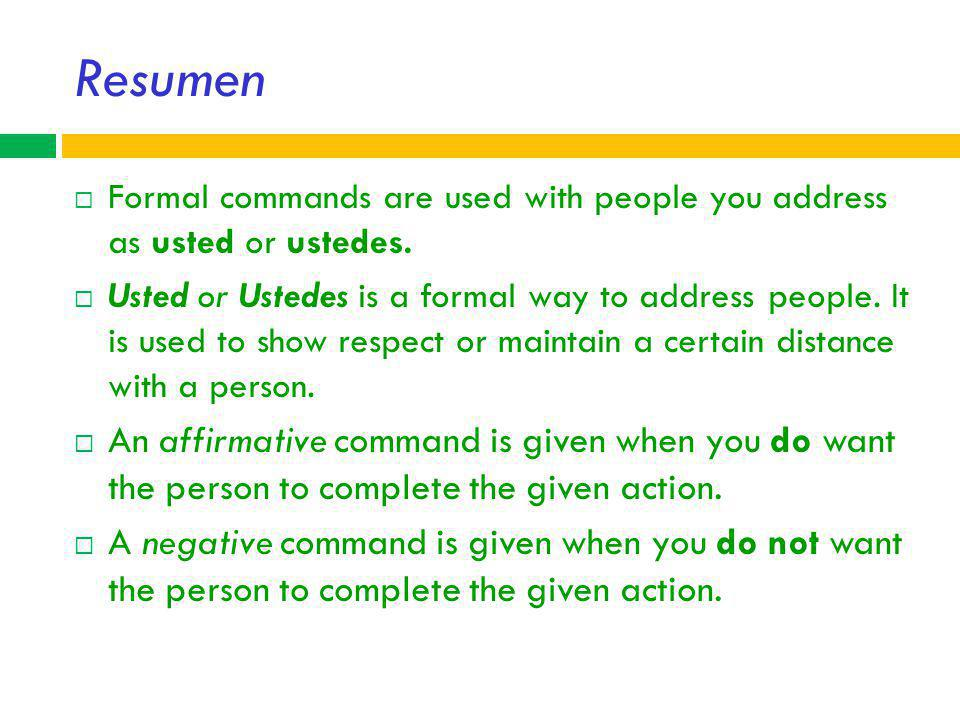 Resumen Formal commands are used with people you address as usted or ustedes.