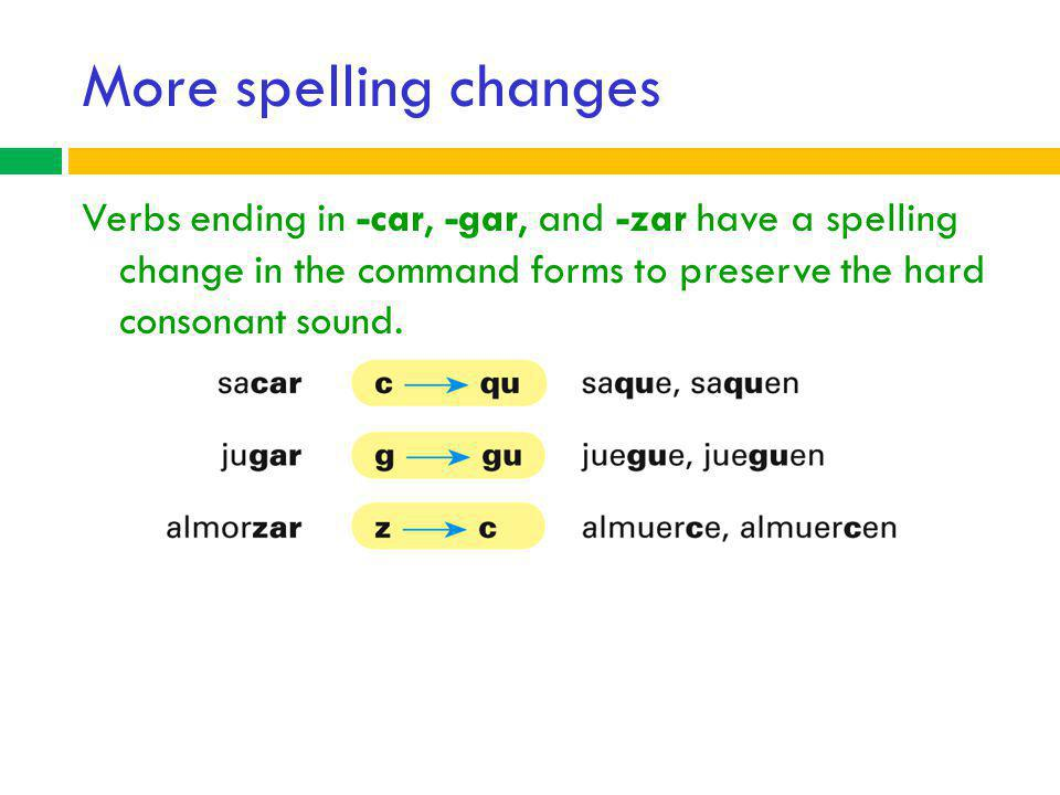 More spelling changes Verbs ending in -car, -gar, and -zar have a spelling change in the command forms to preserve the hard consonant sound.