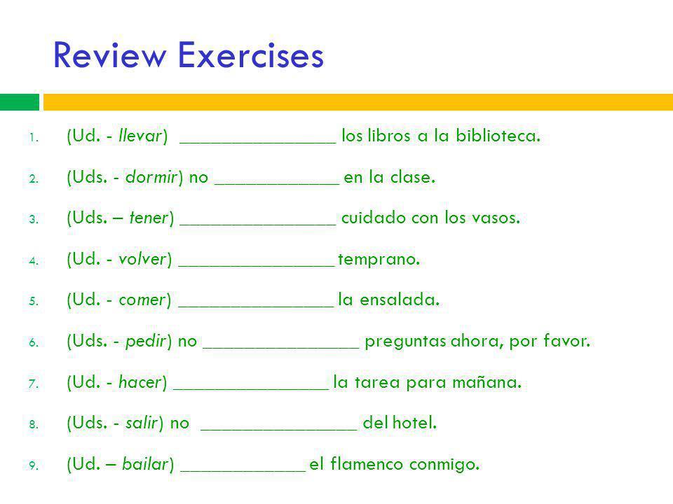 Review Exercises (Ud. - llevar) _______________ los libros a la biblioteca. (Uds. - dormir) no ____________ en la clase.