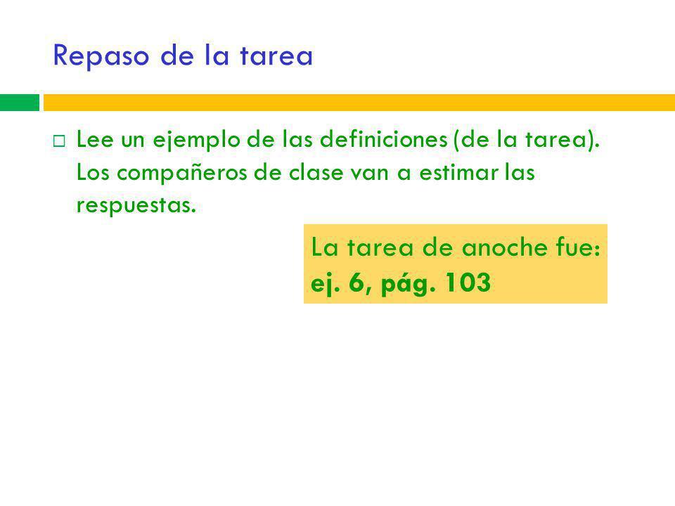 Repaso de la tarea La tarea de anoche fue: ej. 6, pág. 103