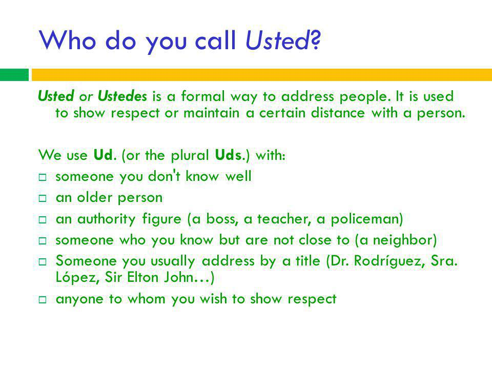 Who do you call Usted Usted or Ustedes is a formal way to address people. It is used to show respect or maintain a certain distance with a person.