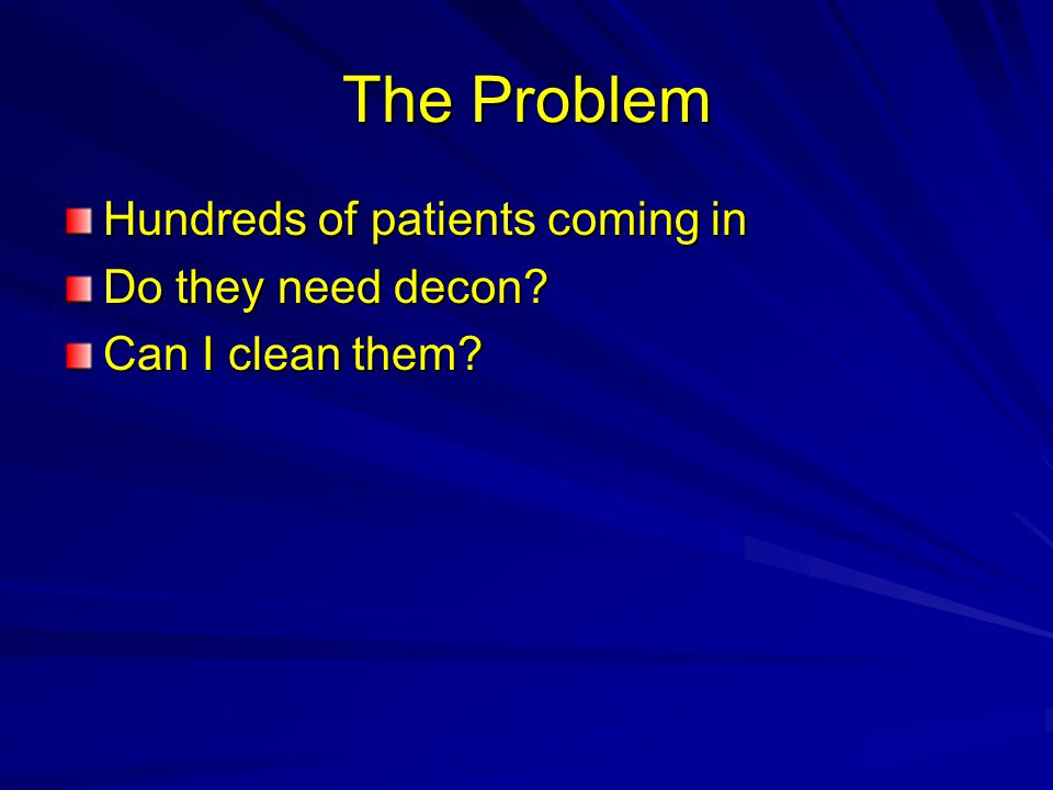 The Problem Hundreds of patients coming in Do they need decon