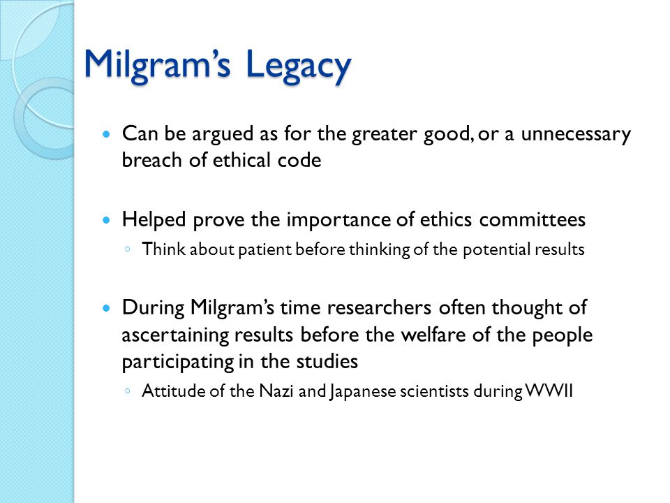 Milgram's Legacy Can be argued as for the greater good, or a unnecessary breach of ethical code. Helped prove the importance of ethics committees.